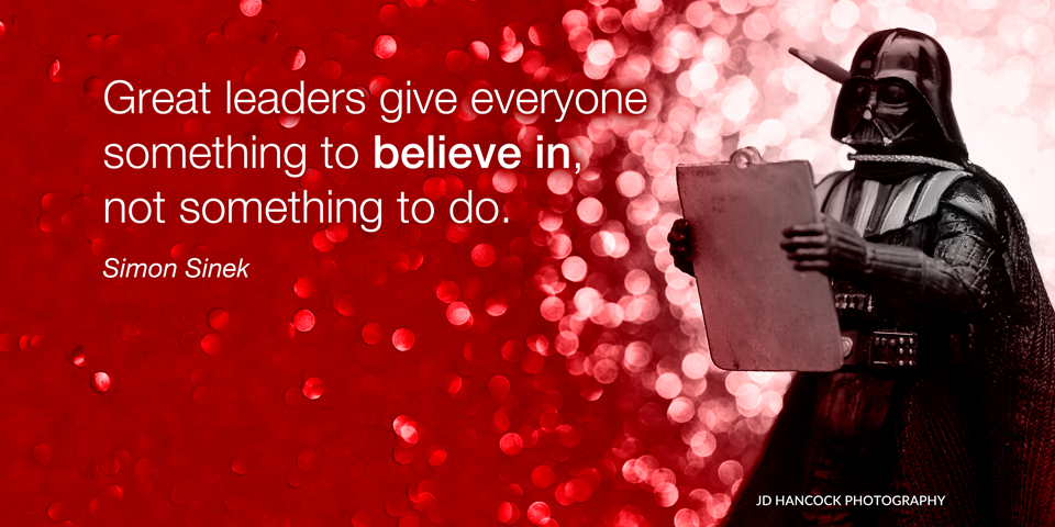 Great leaders give everyone something to believe in ...