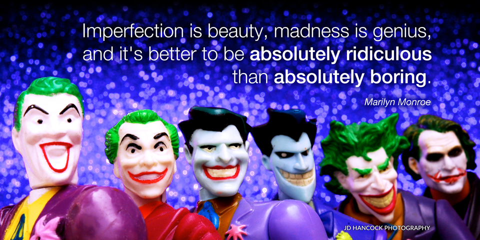 Imperfection is beauty, madness is genius ...